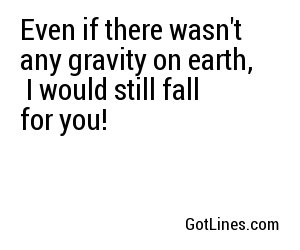 Even if there wasn't any gravity on earth,  I would still fall for you!