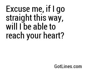 Excuse me, if I go straight this way, will I be able to reach your heart?