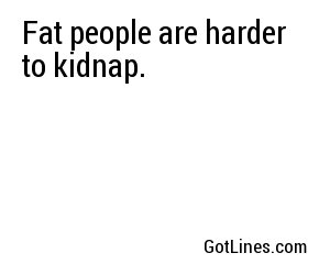 Fat people are harder to kidnap.