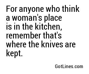 For anyone who think a woman's place is in the kitchen, remember that's where the knives are kept.