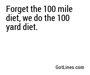 Forget the 100 mile diet, we do the 100 yard diet.