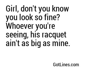 Girl, don't you know you look so fine? Whoever you're seeing, his racquet ain't as big as mine.