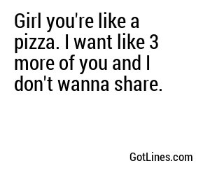 Girl you're like a pizza. I want like 3 more of you and I don't wanna share.