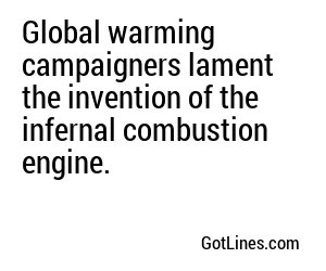 Global warming campaigners lament the invention of the infernal combustion engine.
