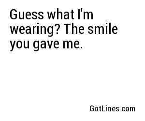 Guess what I'm wearing? The smile you gave me.