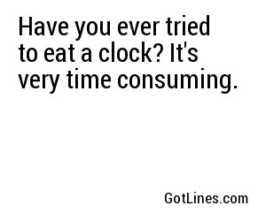 Have you ever tried to eat a clock? It's very time consuming.