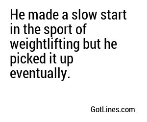 He made a slow start in the sport of weightlifting but he picked it up eventually.