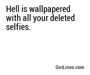 Hell is wallpapered with all your deleted selfies.
