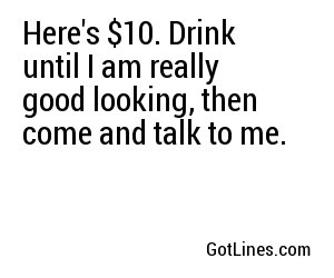 Here's $10. Drink until I am really good looking, then come and talk to me.