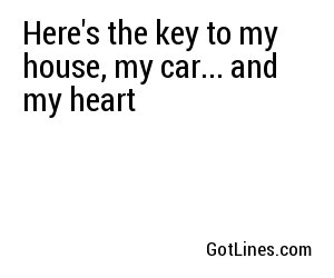 Here's the key to my house, my car... and my heart