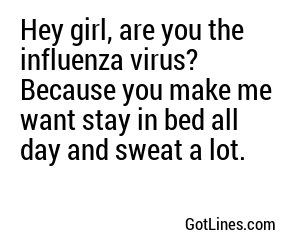 Hey girl, are you the influenza virus? Because you make me want stay in bed all day and sweat a lot.