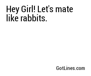 Hey Girl! Let's mate like rabbits.