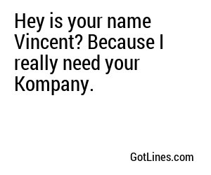 Hey is your name Vincent? Because I really need your Kompany.