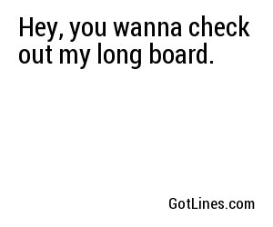 Hey, you wanna check out my long board.