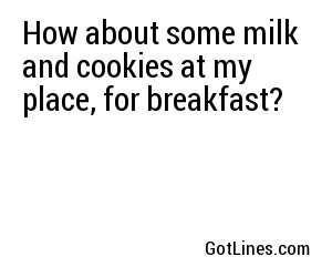 How about some milk and cookies at my place, for breakfast?