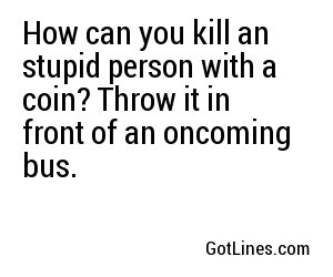 How can you kill an stupid person with a coin? Throw it in front of an oncoming bus.