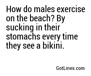 How do males exercise on the beach? By sucking in their stomachs every time they see a bikini.