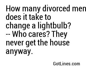 How many divorced men does it take to change a lightbulb? -- Who cares? They never get the house anyway.