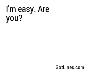 I'm easy. Are you?