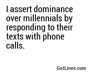 I assert dominance over millennials by responding to their texts with phone calls.