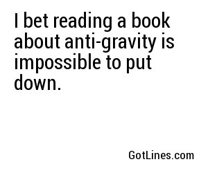 I bet reading a book about anti-gravity is impossible to put down.