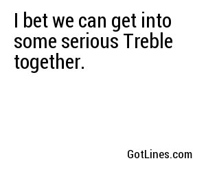 I bet we can get into some serious Treble together.