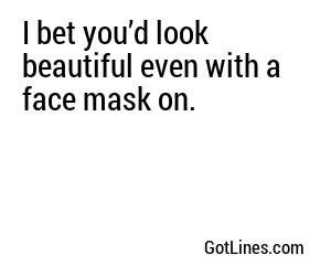 I bet you'd look beautiful even with a face mask on.