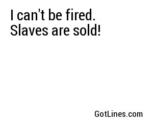 I can't be fired. Slaves are sold!