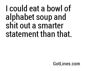 I could eat a bowl of alphabet soup and shit out a smarter statement than that.