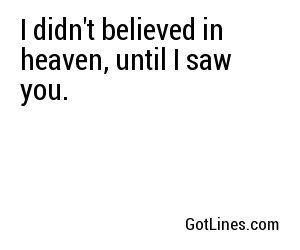 I didn't believed in heaven, until I saw you.