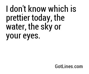 I don't know which is prettier today, the water, the sky or your eyes.