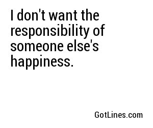 I don't want the responsibility of someone else's happiness.