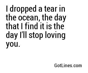 I dropped a tear in the ocean, the day that I find it is the day I'll stop loving you.