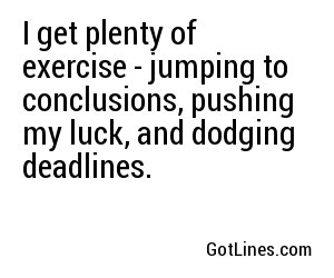 I get plenty of exercise - jumping to conclusions, pushing my luck, and dodging deadlines.