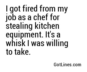 I got fired from my job as a chef for stealing kitchen equipment. It's a whisk I was willing to take.
