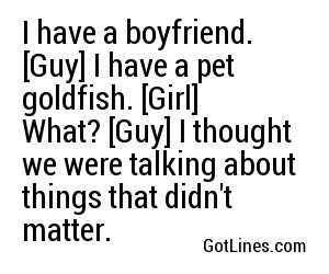 I have a boyfriend. [Guy] I have a pet goldfish. [Girl] What? [Guy] I thought we were talking about things that didn't matter.