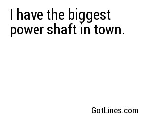 I have the biggest power shaft in town.