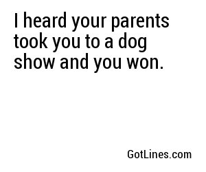 I heard your parents took you to a dog show and you won.