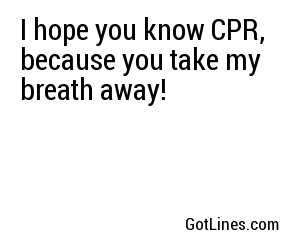 I hope you know CPR, because you take my breath away!