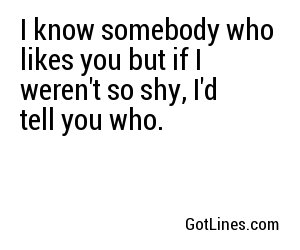 I know somebody who likes you but if I weren't so shy, I'd tell you who.