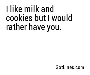 I like milk and cookies but I would rather have you.