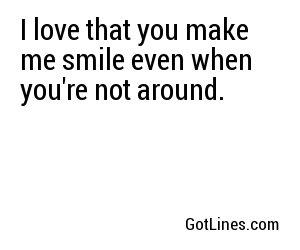 I love that you make me smile even when you're not around.