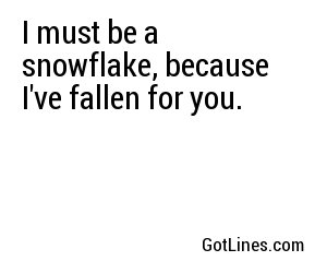 I must be a snowflake, because I've fallen for you.