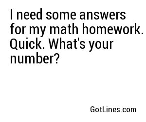 I need some answers for my math homework. Quick. What's your number?