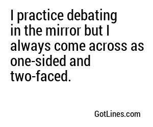 I practice debating in the mirror but I always come across as one-sided and two-faced.