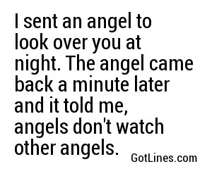 I sent an angel to look over you at night. The angel came back a minute later and it told me, angels don't watch other angels.