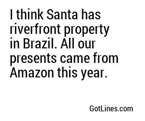 I think Santa has riverfront property in Brazil. All our presents came from Amazon this year.