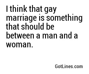 I think that gay marriage is something that should be between a man and a woman.