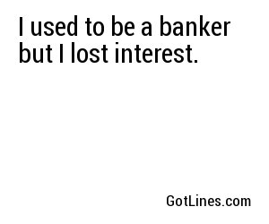 I used to be a banker but I lost interest.