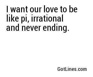I want our love to be like pi, irrational and never ending.